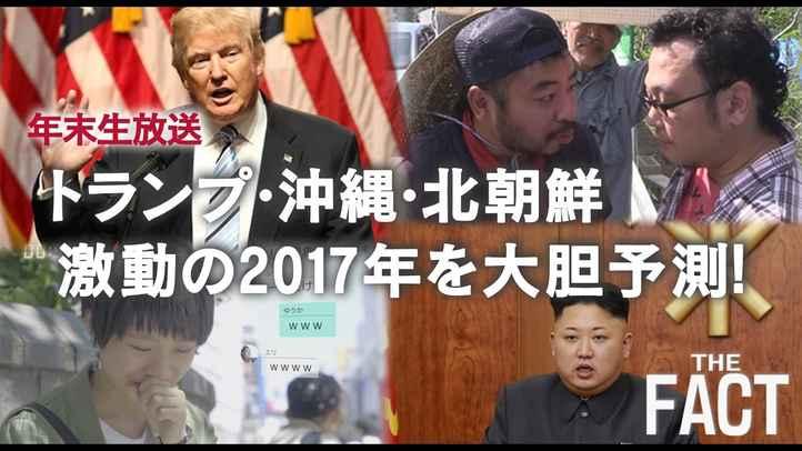 ザ・ファクト年末生放送! 「トランプ・沖縄・北朝鮮~激動の2017年を大胆予測!」