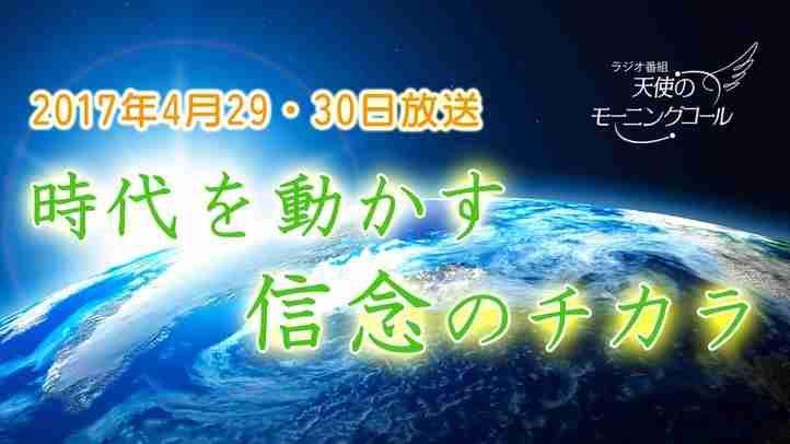 時代を動かす信念のチカラ 天使のモーニングコール1335回 (2017.04.29,30)