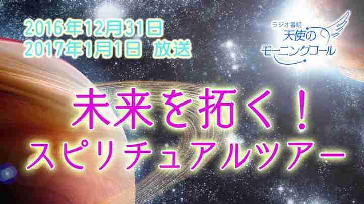 未来を拓く!スピリチュアルツアー 天使のモーニングコール1318回(2016年12月31日)