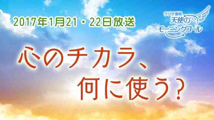 心のチカラ、何に使う? 天使のモーニングコール1321回(2017年1月21日)