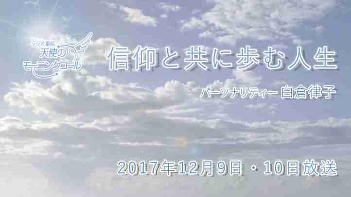 信仰と共に歩む人生 天使のモーニングコール1367回 (2017.12.9,10)