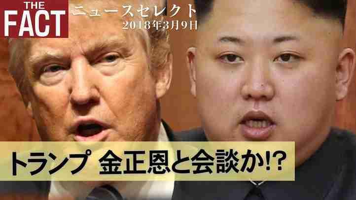 【ニュース】トランプ 金正恩と会談か!?【ザ・ファクト2018.03.09】