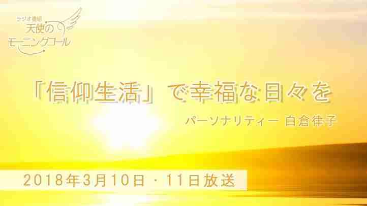 「信仰生活」で幸福な日々を 天使のモーニングコール1380回 (2018.3.10,11)