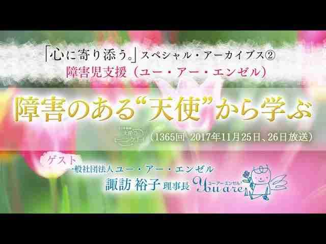 """障害のある""""天使""""から学ぶ 「心に寄り添う。」スペシャル・アーカイブス②"""