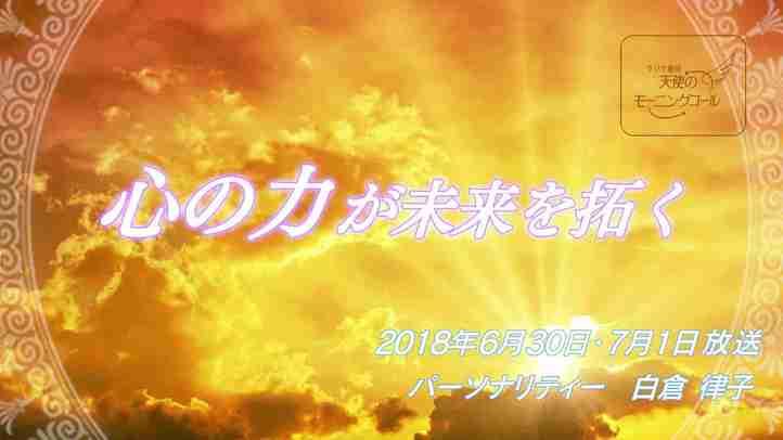 心の力が未来を拓く 天使のモーニングコール1396回 (2018.6.30,7.1)