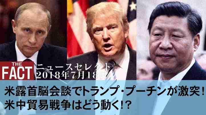 【ニュース】米露首脳会談でトランプ・プーチンが激突! 米中貿易戦争はどう動く!?【ザ・ファクト2018.07.18】