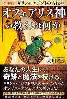 『公開霊言 ギリシャ・エジプトの古代神 オフェアリス神の教えとは何か』