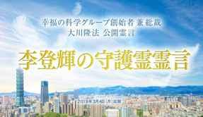 霊言「李登輝の守護霊霊言」を公開!(3/6~)