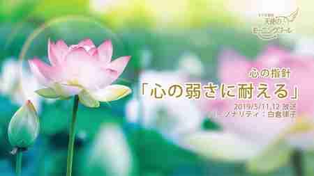 心の指針「心の弱さに耐える」 天使のモーニングコール 1441回 (2019/5/11・12)