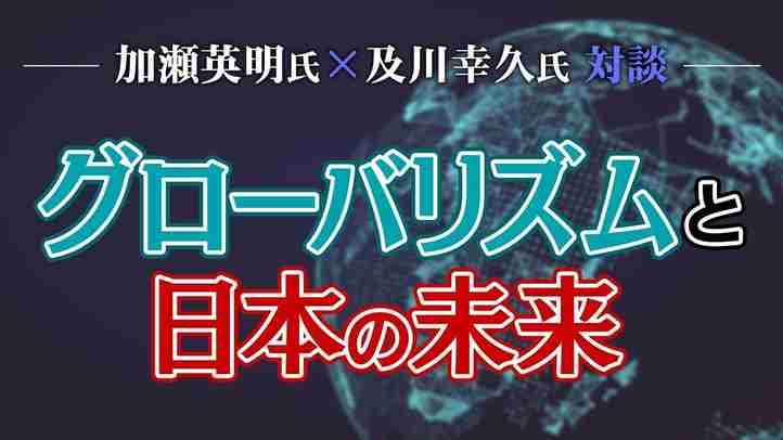 グローバリズムと日本の未来~加瀬英明氏×及川幸久氏対談【ザ・ファクト×The Liberty】