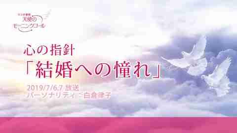 心の指針「結婚への憧れ」(2019/7/6、7放送)【天使のモーニングコール 1449回】