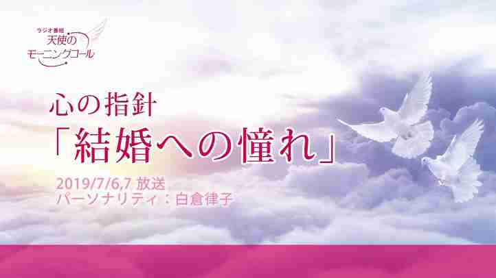 心の指針「結婚への憧れ」 天使のモーニングコール 1449回 (2019/7/6・7)