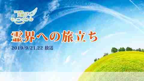 霊界への旅立ち(2019/9/21、22放送)【天使のモーニングコール 1460回】