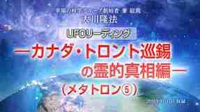 霊言「UFOリーディング―カナダ・トロント巡錫の霊的真相編―(メタトロン⑤)」を公開!(9/29~)