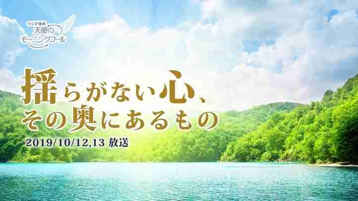 揺らがない心、その奥にあるもの 天使のモーニングコール 1463回 (2019/10/12・13)