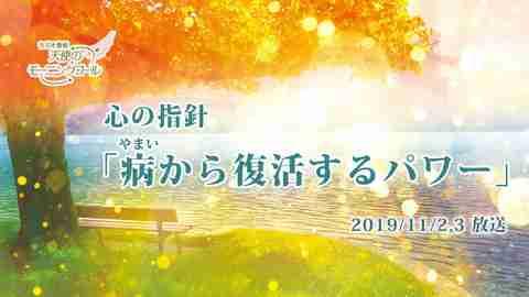 心の指針「病から復活するパワー」(2019/11/2、3放送)【天使のモーニングコール 1466回】