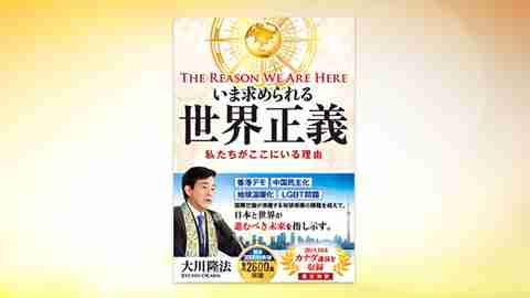 『いま求められる世界正義―The Reason We Are Here 私たちがここにいる理由―』(大川隆法 著)11/29(金) 発刊【幸福の科学書籍情報】