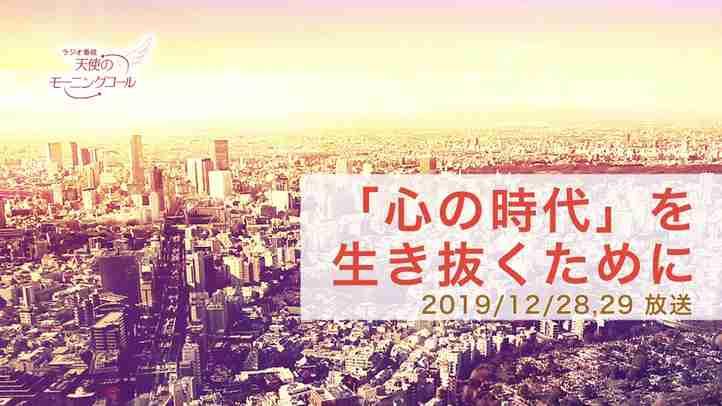 「心の時代」を生き抜くために 天使のモーニングコール 1474回 (2019/12/28・29)