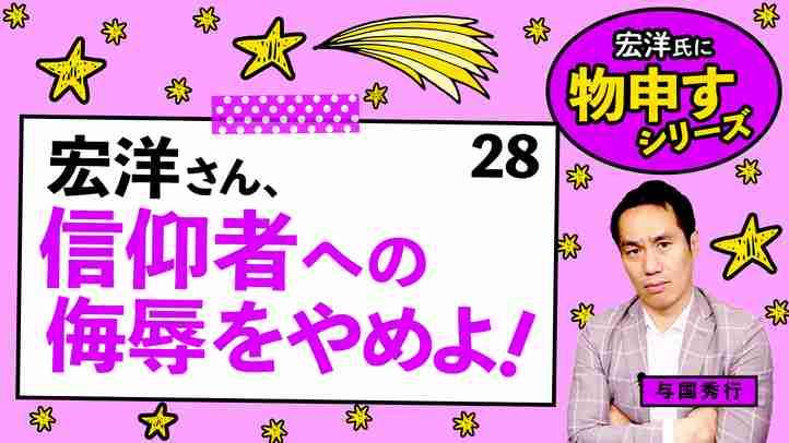宏洋さん、信仰者への侮辱をやめよ!【宏洋氏に物申すシリーズ28】