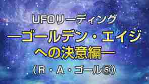リーディング「UFOリーディング―ゴールデン・エイジへの決意編―(R・A・ゴール[5])」を公開!(2/19~)