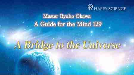 A Bridge to the Universe - (心の指針129英訳及び朗読) (A Guide for the Mind 129)