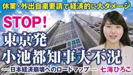 STOP!東京発小池都知事大不況。休業・外出自粛要請で経済的に大ダメージ、日本経済崩壊へのロードマップ。(七海ひろこ)【言論チャンネル】