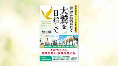 『世界に羽ばたく大鷲を目指して―日本と世界のリーダーを育てる教育―』(大川隆法 著)5/30(土) 発刊【幸福の科学書籍情報】