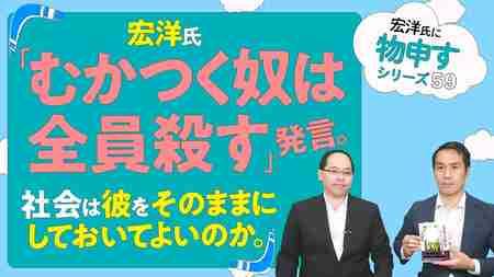 宏洋氏「むかつく奴は全員殺す」発言。社会は彼をそのままにしておいてよいのか。【宏洋氏に物申すシリーズ59】