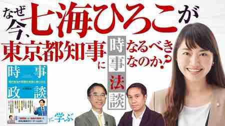 なぜ今、七海ひろこが東京都知事になるべきなのか?【時事法談 第3回】