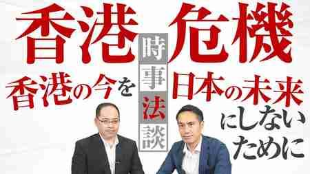 香港危機 香港の今を日本の未来にしないために【時事法談 第5回】