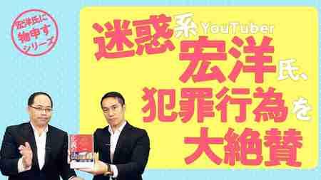 迷惑系YouTuber 宏洋氏、犯罪行為を大絶賛【宏洋氏に物申すシリーズ71】