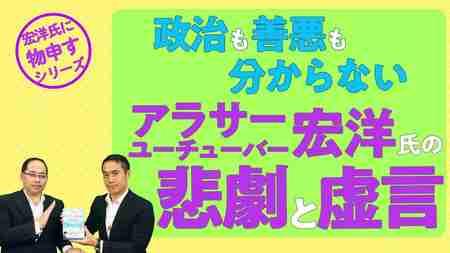 政治も善悪も分からないアラサーユーチューバー 宏洋氏の悲劇と虚言【宏洋氏に物申すシリーズ72】