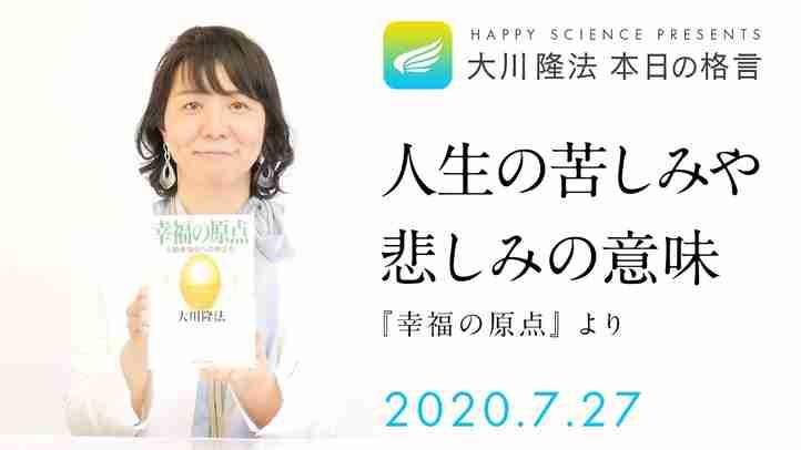 人生の苦しみや悲しみの意味(『幸福の原点』)/大川隆法 本日の格言 2020年7月27日