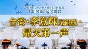 霊言「台湾・李登輝元総統・帰天第一声」を公開!(8/4~)