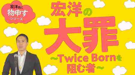 宏洋の大罪~Twice Bornを阻む者~【宏洋氏に物申すシリーズ80】