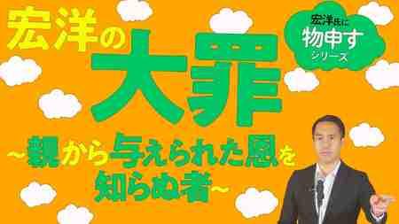 宏洋の大罪~親から与えられた恩を知らぬ者~【宏洋氏に物申すシリーズ83】
