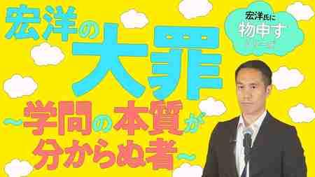 宏洋の大罪~学問の本質が分からぬ者~【宏洋氏に物申すシリーズ82】