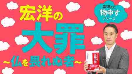 宏洋の大罪~仏を畏れぬ者~【宏洋氏に物申すシリーズ85】