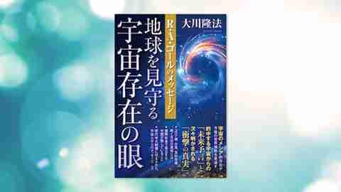 『地球を見守る宇宙存在の眼—R・A・ゴールのメッセージ—』(大川隆法 著)10/7(水) 発刊【幸福の科学書籍情報】
