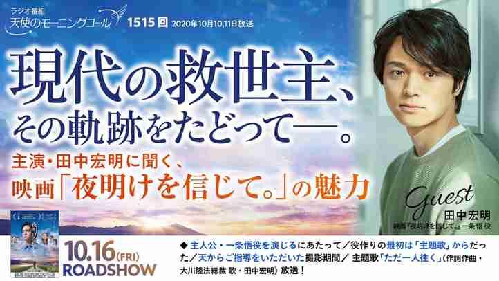 現代の救世主、その軌跡をたどってー。〜主演・田中宏明に聞く、映画「夜明けを信じて。」の魅力〜 天使のモーニングコール 第1515回(2020/10/10,11)