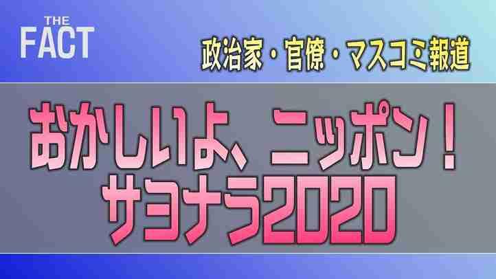 「政治家・官僚・マスコミ報道」おかしいよニッポン!サヨナラ2020【ザ・ファクト】