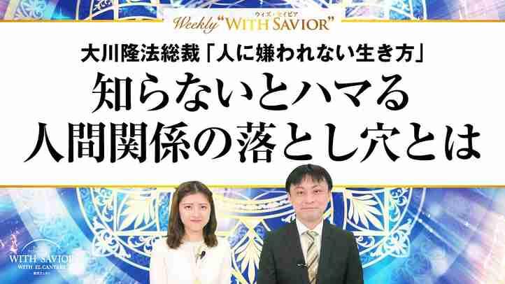 """大川隆法総裁「人に嫌われない生き方」知らないとハマる人間関係の落とし穴とは【Weeky """"With Savior"""" 第7回】"""