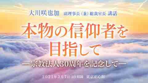 大川咲也加 副理事長による講話「『本物の信仰者を目指して』-宗教法人30周年を記念して-」を公開!(3/7~)